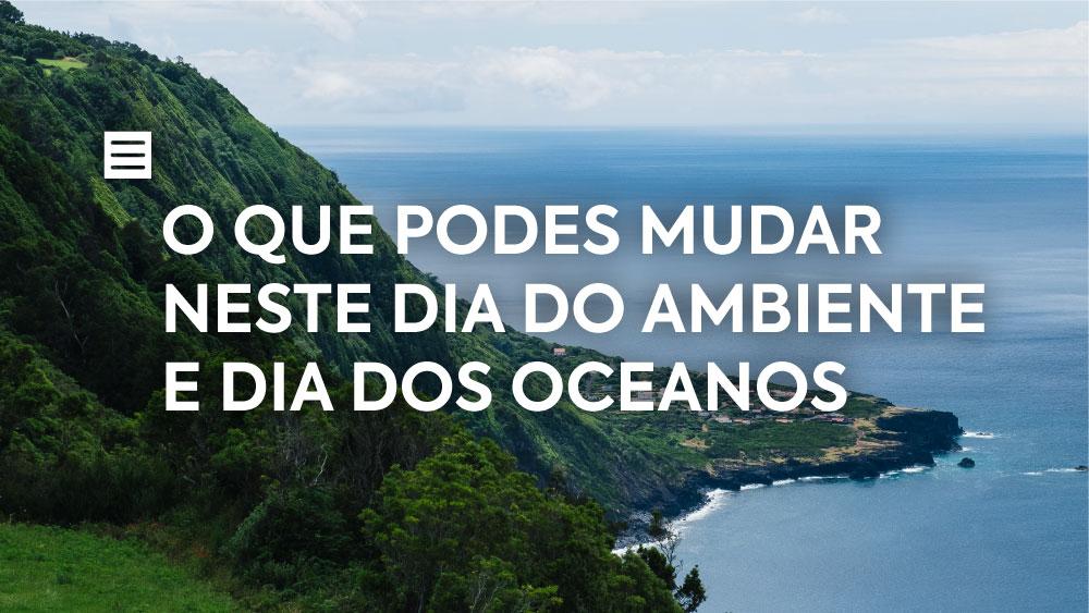 O que podes mudar neste Dia do Ambiente e Dia dos Oceanos