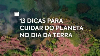 13 Dicas para Cuidar do Planeta no Dia da Terra