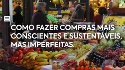 """""""Forget Zero Waste"""" - Como fazer compras mais conscientes e sustentáveis, mas imperfeitas."""