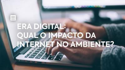 Era Digital: qual o impacto da internet no ambiente?