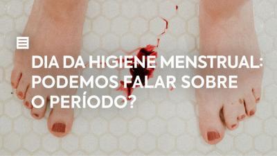 Dia da Higiene Menstrual: Podemos falar sobre o período?