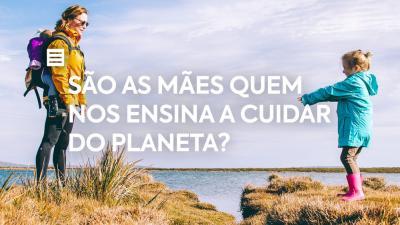 São as mães quem nos ensina a cuidar do Planeta?
